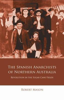 The Spanish Anarchists of Northern Australia: Revolution in the Sugar Cane Fields (Paperback)