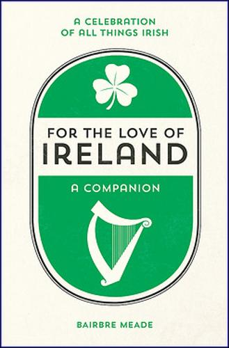 For the Love of Ireland: A Celebration of All Things Irish (Hardback)