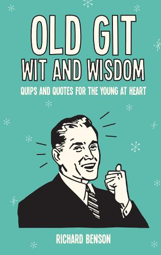 Old Git Wit and Wisdom: Quips and Quotes for the Young at Heart (Hardback)