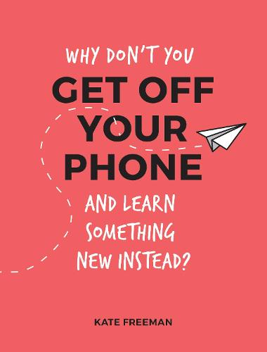 Why Don't You Get Off Your Phone and Learn Something New Instead?: Fun, Quirky and Interesting Alternatives to Browsing Your Phone (Paperback)