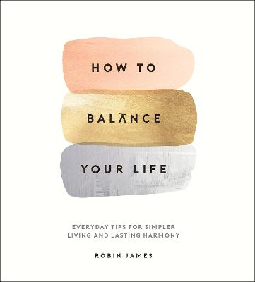 How to Balance Your Life: Everyday Tips for Simpler Living and Lasting Harmony (Hardback)