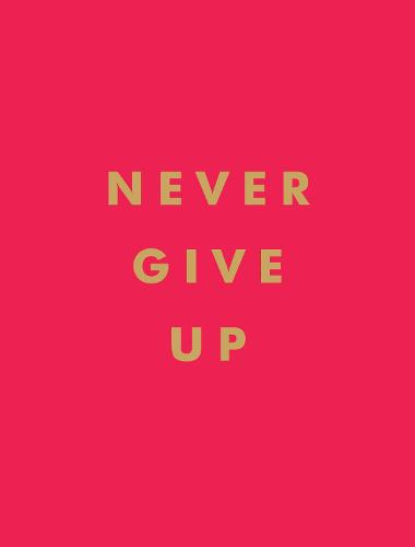 Never Give Up: Inspirational Quotes for Instant Motivation (Hardback)
