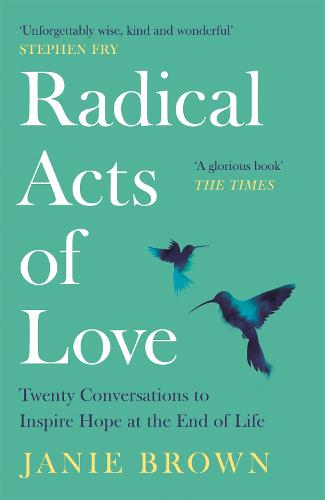 Radical Acts of Love: Twenty Conversations to Inspire Hope at the End of Life (Paperback)
