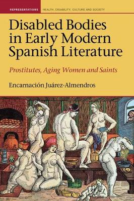 Disabled Bodies in Early Modern Spanish Literature: Prostitutes, Aging Women and Saints - Representations: Health, Disability, Culture and Society 7 (Hardback)