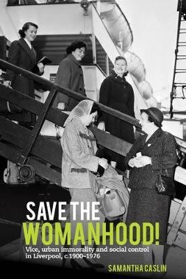 Save the Womanhood!: Vice, urban immorality and social control in Liverpool, c. 1900-1976 (Hardback)