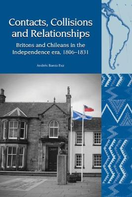 Contacts, Collisions and Relationships: Britons and Chileans in the Independence era, 1806-1831 - Liverpool Latin American Studies 19 (Hardback)