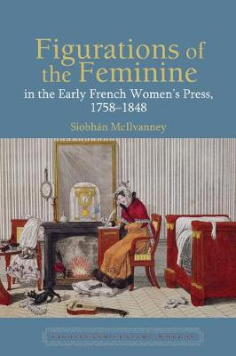 Figurations of the Feminine in the Early French Women's Press, 1758-1848 - Eighteenth Century Worlds 8 (Hardback)