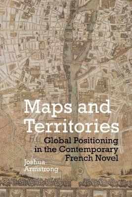 Maps and Territories: Global Positioning in the Contemporary French Novel - Contemporary French and Francophone Cultures 61 (Hardback)