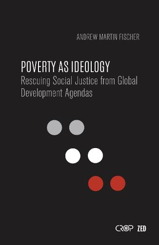Poverty as Ideology: Rescuing Social Justice from Global Development Agendas - International Studies in Poverty Research (Paperback)