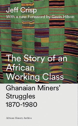 The Story of an African Working Class: Ghanaian Miners' Struggles 1870-1980 - African History Archive (Hardback)
