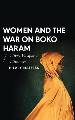 Women and the War on Boko Haram: Wives, Weapons, Witnesses - African Arguments (Hardback)
