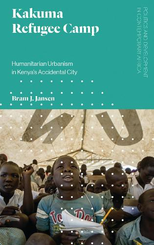 Kakuma Refugee Camp: Humanitarian Urbanism in Kenya's Accidental City - Politics and Development in Contemporary Africa (Paperback)