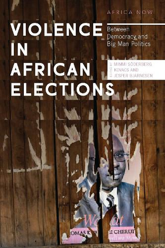 Violence in African Elections: Between Democracy and Big Man Politics - Africa Now (Hardback)