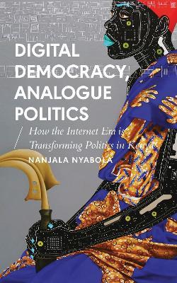 Digital Democracy, Analogue Politics: How the Internet Era is Transforming Politics in Kenya - African Arguments (Hardback)