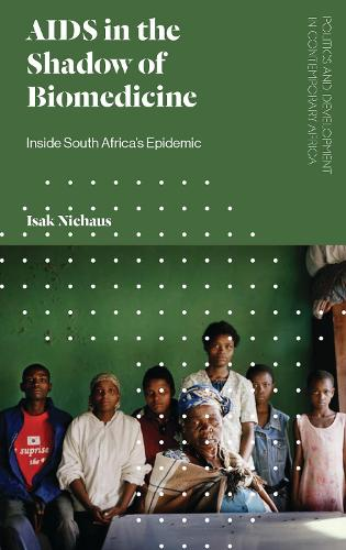 AIDS in the Shadow of Biomedicine: Inside South Africa's Epidemic - Politics and Development in Contemporary Africa (Hardback)
