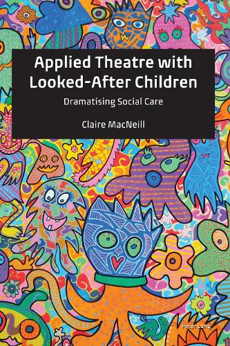 Applied Theatre with Looked-After Children: Dramatising Social Care (Hardback)