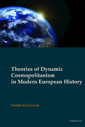 Theories of Dynamic Cosmopolitanism in Modern European History - New Visions of the Cosmopolitan 6 (Hardback)