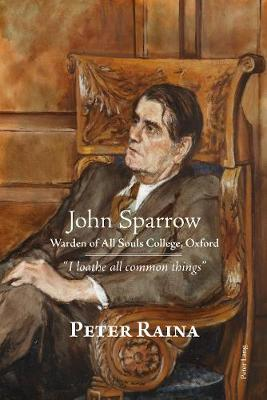 """John Sparrow: Warden of All Souls College, Oxford: """"I loathe all common things"""" (Hardback)"""