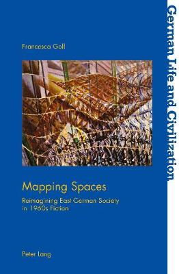 Mapping Spaces: Reimagining East German Society in 1960s Fiction - German Life & Civilization 67 (Paperback)