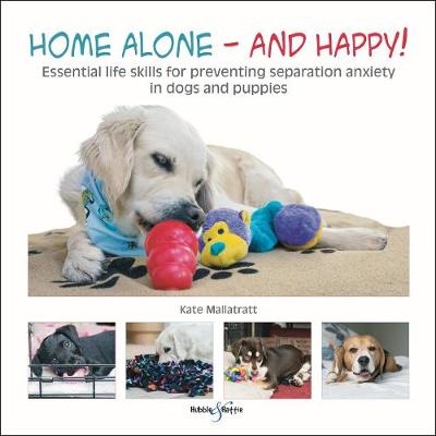 Home alone and happy!: Essential life skills for preventing separation anxiety in dogs and puppies (Paperback)