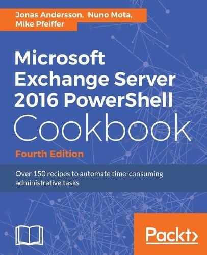 Microsoft Exchange Server 2016 PowerShell Cookbook - Fourth Edition (Paperback)