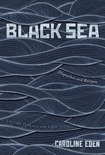 Black Sea: Dispatches and Recipes - Through Darkness and Light (Hardback)