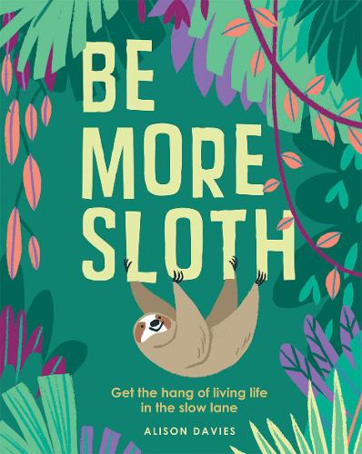 Be More Sloth: Get the hang of living life in the slow lane - Be More... (Hardback)