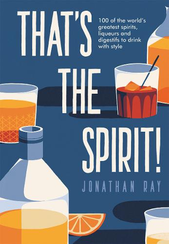 That's the Spirit!: 100 of the World's Greatest Spirits and Liqueurs to Drink with Style (Hardback)
