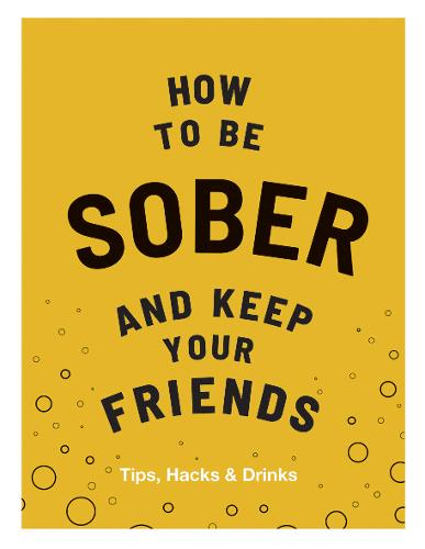 How to be Sober and Keep Your Friends: Tips, Hacks & Drinks - Keep Your Friends (Hardback)