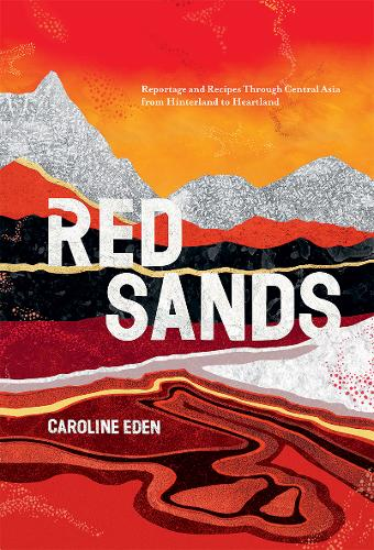 Red Sands: Reportage and Recipes Through Central Asia, from Hinterland to Heartland (Hardback)