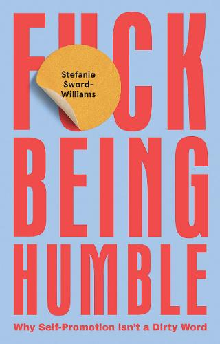 F*ck Being Humble: Why self-promotion isn't a dirty word (Hardback)