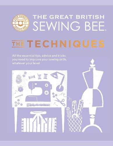 The Great British Sewing Bee: The Techniques: All the Essential Tips, Advice and Tricks You Need to Improve Your Sewing Skills, Whatever Your Level - The Great British Sewing Bee (Hardback)