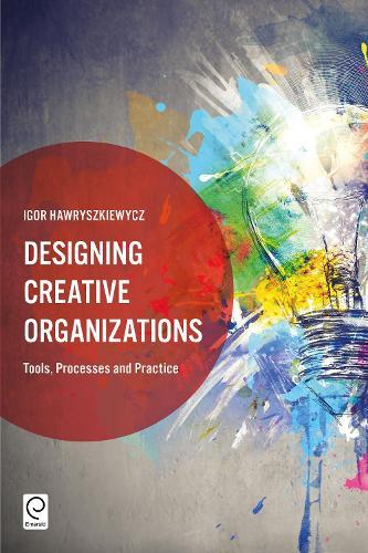 Designing Creative Organizations: Tools, Processes and Practice (Hardback)