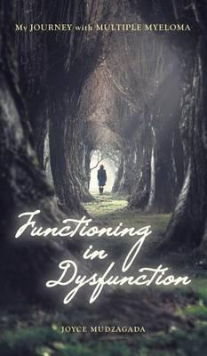Functioning In Dysfunction: My Journey With Multiple Myeloma (Hardback)
