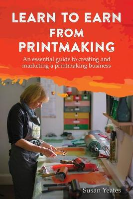 Learn to Earn from Printmaking: An essential guide to creating and marketing a printmaking business (Paperback)