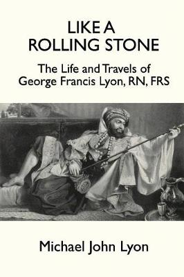 Like A Rolling Stone: The Life and Travels of George Francis Lyon, RN, FRS (Paperback)