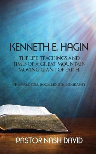 Kenneth E. Hagin: The Life, Teachings and Times of a Great Mountain Moving Giant of Faith (Paperback)