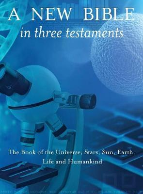 A New Bible in Three Testaments: The Book of the Universe, Stars, Sun, Earth, Life and Humankind (Hardback)