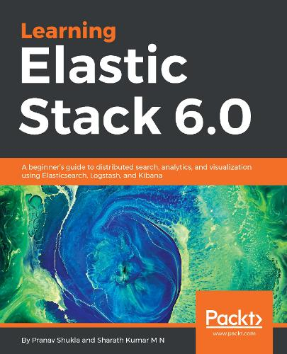 Learning Elastic Stack 6.0: A beginner's guide to distributed search, analytics, and visualization using Elasticsearch, Logstash and Kibana (Paperback)