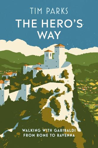 The Hero's Way: Walking with Garibaldi from Rome to Ravenna (Hardback)