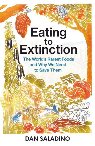 Eating to Extinction: The World's Rarest Foods and Why We Need to Save Them (Hardback)