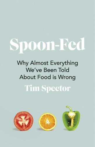 Spoon Fed: Why Everything You've Been Told About Food Is Wrong