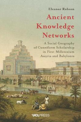 Ancient Knowledge Networks: A Social Geography of Cuneiform Scholarship in First-Millennium Assyria and Babylonia (Hardback)