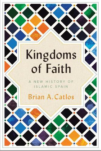 Kingdoms of Faith: A New History of Islamic Spain (Hardback)