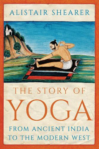 The Story of Yoga: From Ancient India to the Modern West (Hardback)