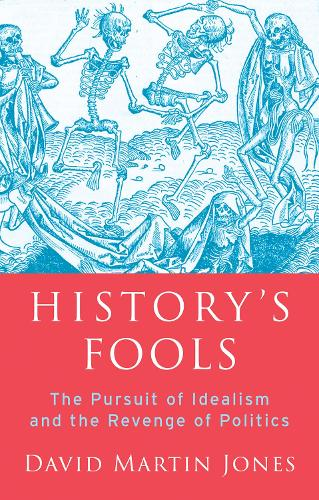 History's Fools: The Pursuit of Idealism and the Revenge of Politics (Hardback)