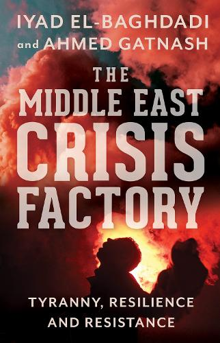 The Middle East Crisis Factory: Tyranny, Resilience and Resistance (Paperback)