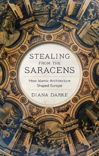 Stealing from the Saracens: How Islamic Architecture Shaped Europe (Hardback)