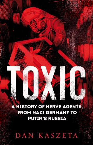 Toxic: A History of Nerve Agents, From Nazi Germany to Putin's Russia (Hardback)