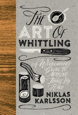 The Art of Whittling: A Woodcarver's Guide To Making Things By Hand (Hardback)